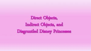 Direct Objects Indirect Objects and Disgruntled Disney Princesses