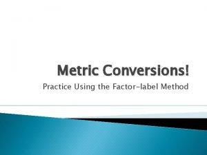 Metric Conversions Practice Using the Factorlabel Method FactorLabel