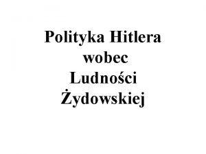 Polityka Hitlera wobec Ludnoci ydowskiej Hitler uwaa e