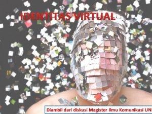IDENTITAS VIRTUAL Diambil dari diskusi Magister Ilmu Komunikasi