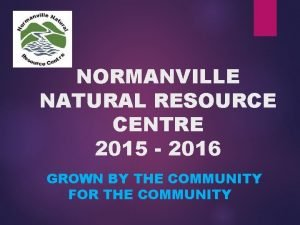 NORMANVILLE NATURAL RESOURCE CENTRE 2015 2016 GROWN BY