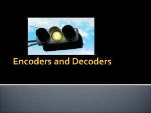 Encoders and Decoders Content to be covered Encoders