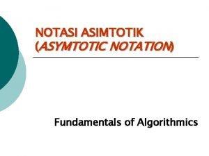 NOTASI ASIMTOTIK ASYMTOTIC NOTATION Fundamentals of Algorithmics Notasi