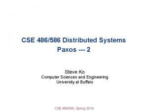 CSE 486586 Distributed Systems Paxos 2 Steve Ko