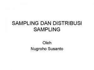 SAMPLING DAN DISTRIBUSI SAMPLING Oleh Nugroho Susanto Proses