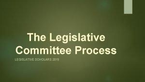 The Legislative Committee Process LEGISLATIVE SCHOLARS 2015 Why
