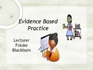 Evidence Based Practice Lecturer Foluke Blackburn The overall
