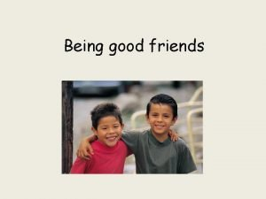 Being good friends What should a good friend