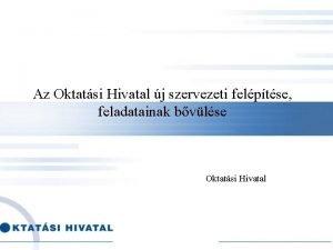 Az Oktatsi Hivatal j szervezeti felptse feladatainak bvlse