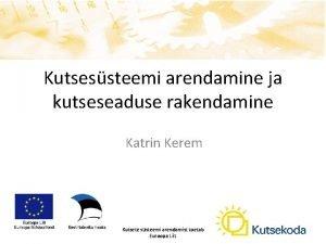 Kutsessteemi arendamine ja kutseseaduse rakendamine Katrin Kerem Kutsete