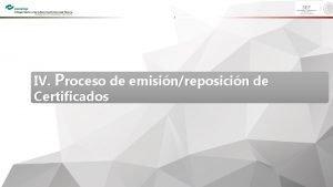 IV Proceso de emisinreposicin de Certificados I Emisin