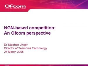 NGNbased competition An Ofcom perspective Dr Stephen Unger