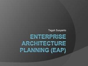 Teguh Susyanto ENTERPRISE ARCHITECTURE PLANNING EAP Pengertian EAP