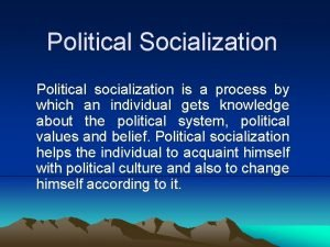 Political Socialization Political socialization is a process by