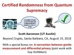 Certified Randomness from Quantum Supremacy 110100001101001 1110110110001010010011 010001111101111
