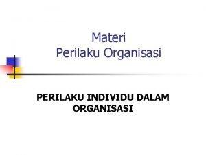 Materi Perilaku Organisasi PERILAKU INDIVIDU DALAM ORGANISASI MEMAHAMI