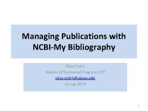 Managing Publications with NCBIMy Bibliography Oliva Smith Division