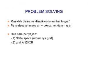 PROBLEM SOLVING Masalah biasanya disajikan dalam bentu graf