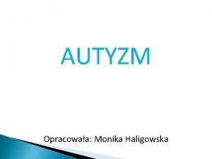AUTYZM Opracowaa Monika Haligowska Dla osoby z autyzmem