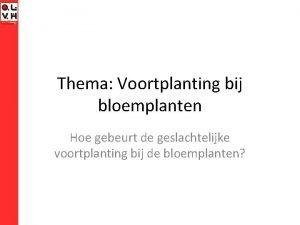 Thema Voortplanting bij bloemplanten Hoe gebeurt de geslachtelijke