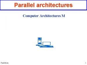 Parallel architectures Computer Architectures M Parallelism 1 Architecture