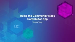 Using the Community Maps Contributor App Tamara Yoder