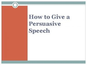 How to Give a Persuasive Speech A persuasive