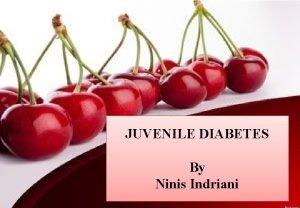 JUVENILE DIABETES By Ninis Indriani PENDAHULUAN Juvenile diabetes