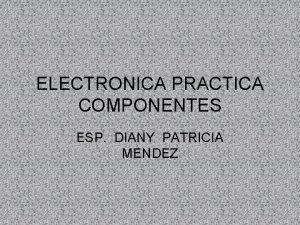 ELECTRONICA PRACTICA COMPONENTES ESP DIANY PATRICIA MENDEZ Queridos
