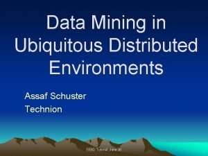 Data Mining in Ubiquitous Distributed Environments Assaf Schuster