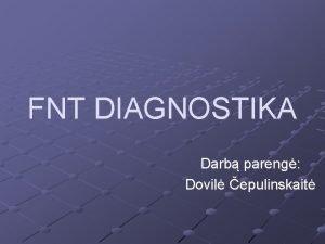 FNT DIAGNOSTIKA Darb pareng Dovil epulinskait FNT diagnostika