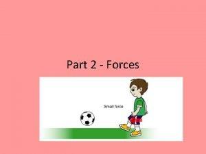 Part 2 Forces A force is a push