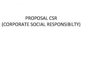 PROPOSAL CSR CORPORATE SOCIAL RESPONSIBILTY CORPORATE SOCIAL RESPONSIBILTY