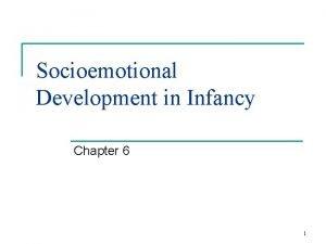 Socioemotional Development in Infancy Chapter 6 1 EMOTIONAL