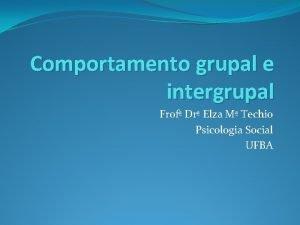 Comportamento grupal e intergrupal Frof Dr Elza M