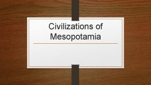 Civilizations of Mesopotamia Sumer The first civilization Organized