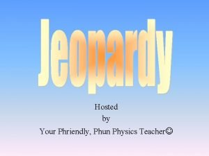 Hosted by Your Phriendly Phun Physics Teacher Charges