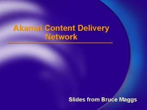Akamai Content Delivery Network Slides from Bruce Maggs
