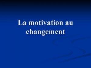 La motivation au changement Le changement nest pas