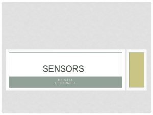 SENSORS EE 5351 LECTURE 7 SENSORS ARE Extremely