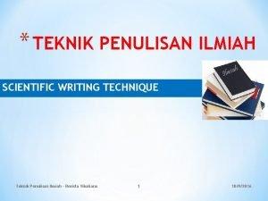TEKNIK PENULISAN ILMIAH SCIENTIFIC WRITING TECHNIQUE Teknik Penulisan