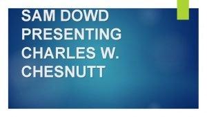 SAM DOWD PRESENTING CHARLES W CHESNUTT Background Charles