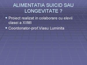 ALIMENTATIA SUICID SAU LONGEVITATE Proiect realizat in colaborare
