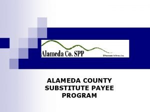 ALAMEDA COUNTY SUBSTITUTE PAYEE PROGRAM Overview Alameda County