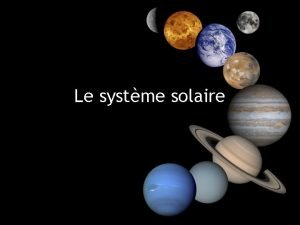 Le systme solaire O sommesnous Notre systme solaire
