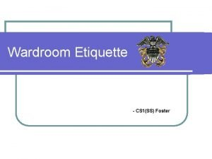 Wardroom Etiquette CS 1SS Foster Learning Objectives Discuss