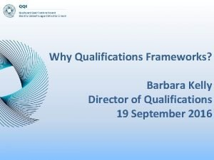Why Qualifications Frameworks Barbara Kelly Director of Qualifications
