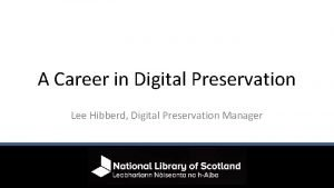 A Career in Digital Preservation Lee Hibberd Digital