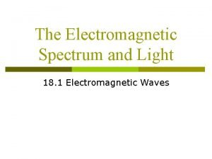 The Electromagnetic Spectrum and Light 18 1 Electromagnetic