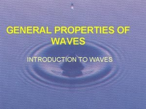 GENERAL PROPERTIES OF WAVES INTRODUCTION TO WAVES INTRODUCTION